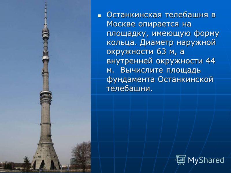 Останкинская телебашня в Москве опирается на площадку, имеющую форму кольца. Диаметр наружной окружности 63 м, а внутренней окружности 44 м. Вычислите площадь фундамента Останкинской телебашни. Останкинская телебашня в Москве опирается на площадку, и