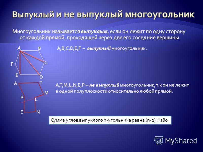 Многоугольник называется выпуклым, если он лежит по одну сторону от каждой прямой, проходящей через две его соседние вершины. А B F C D E A,B,C,D,E,F – выпуклый многоугольник. EN AT M L P A,T,M,L,N,E,P – не выпуклый многоугольник, т.к он не лежит в о