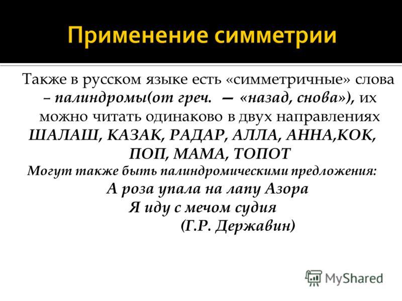 Также в русском языке есть «симметричные» слова – палиндромы(от греч. «назад, снова»), их можно читать одинаково в двух направлениях ШАЛАШ, КАЗАК, РАДАР, АЛЛА, АННА,КОК, ПОП, МАМА, ТОПОТ Могут также быть палиндромическими предложения: А роза упала на