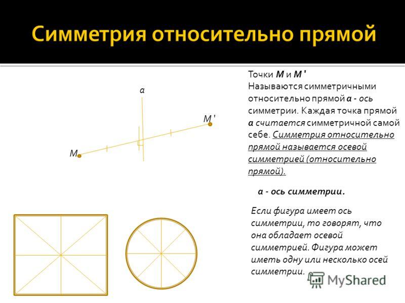 a M M ' Точки M и M ' Называются симметричными относительно прямой а - ось симметрии. Каждая точка прямой а считается симметричной самой себе. Симметрия относительно прямой называется осевой симметрией (относительно прямой). Если фигура имеет ось сим