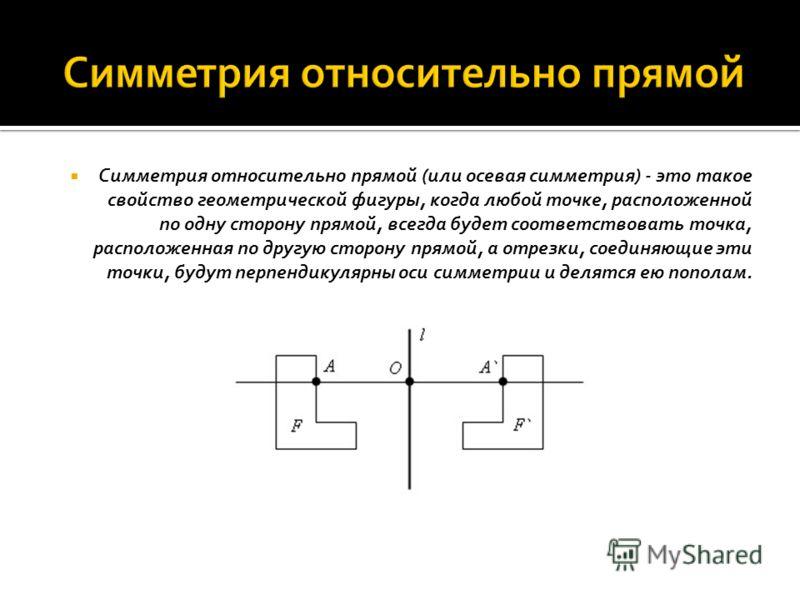 Симметрия относительно прямой (или осевая симметрия) - это такое свойство геометрической фигуры, когда любой точке, расположенной по одну сторону прямой, всегда будет соответствовать точка, расположенная по другую сторону прямой, а отрезки, соединяющ