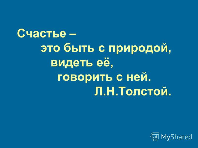 Счастье – это быть с природой, видеть её, говорить с ней. Л.Н.Толстой.