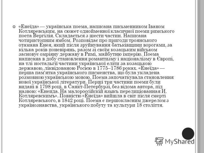 «Енеїда» українська поема, написана письменником Іваном Котляревським, на сюжет однойменної класичної поеми римського поета Вергілія. Складається з шести частин. Написана чотиристопним ямбом. Розповідає про пригоди троянського отамана Енея, який післ