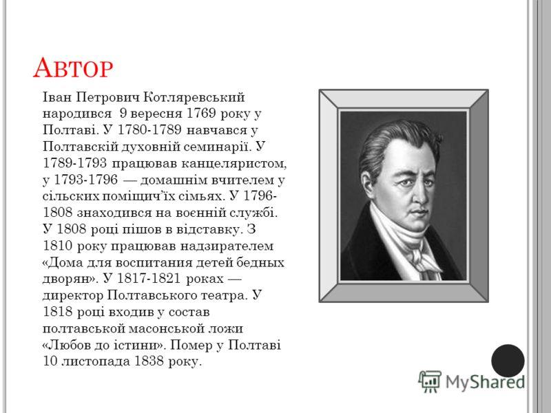 А ВТОР Іван Петрович Котляревський народився 9 вересня 1769 року у Полтаві. У 1780-1789 навчався у Полтавскій духовній семинарії. У 1789-1793 працював канцеляристом, у 1793-1796 домашнім вчителем у сільских поміщичїх сімьях. У 1796- 1808 знаходився н