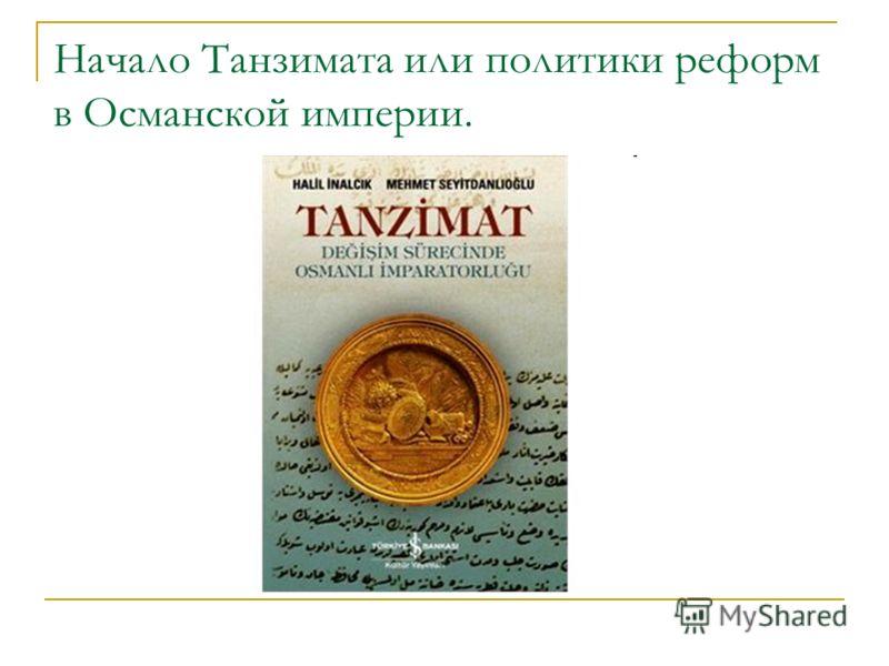 Начало Танзимата или политики реформ в Османской империи.
