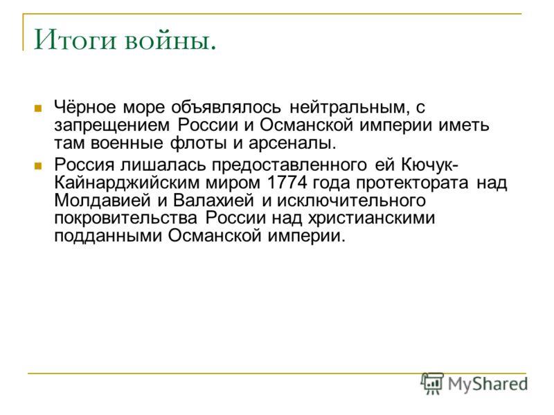 Итоги войны. Чёрное море объявлялось нейтральным, с запрещением России и Османской империи иметь там военные флоты и арсеналы. Россия лишалась предоставленного ей Кючук- Кайнарджийским миром 1774 года протектората над Молдавией и Валахией и исключите