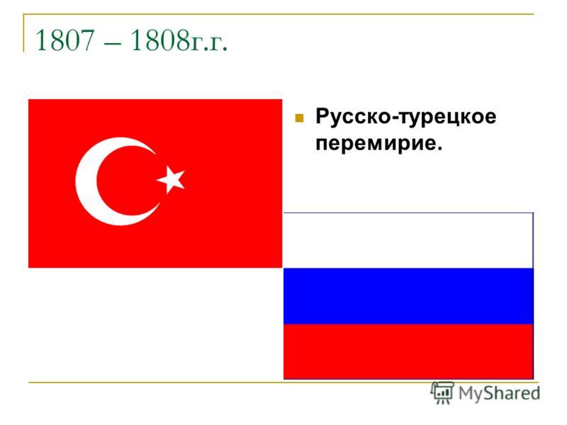 1807 – 1808г.г. Русско-турецкое перемирие.