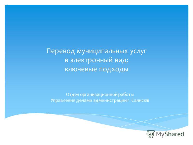 Перевод муниципальных услуг в электронный вид: ключевые подходы Отдел организационной работы Управления делами администрации г. Саянск а