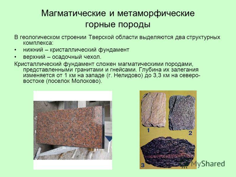 Магматические и метаморфические горные породы В геологическом строении Тверской области выделяются два структурных комплекса: нижний – кристаллический фундамент верхний – осадочный чехол. Кристаллический фундамент сложен магматическими породами, пред