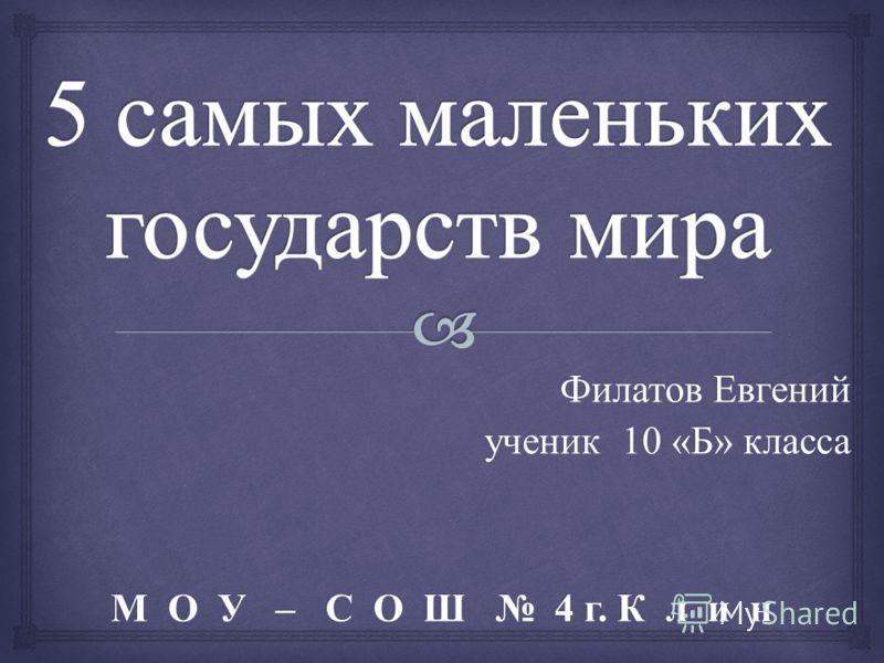Филатов Евгений ученик 10 « Б » класса М О У – С О Ш 4 г. К л и н