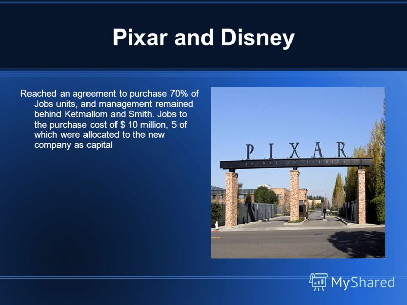 Pixar and Disney Reached an agreement to purchase 70% of Jobs units, and management remained behind Ketmallom and Smith. Jobs to the purchase cost of $ 10 million, 5 of which were allocated to the new company as capital
