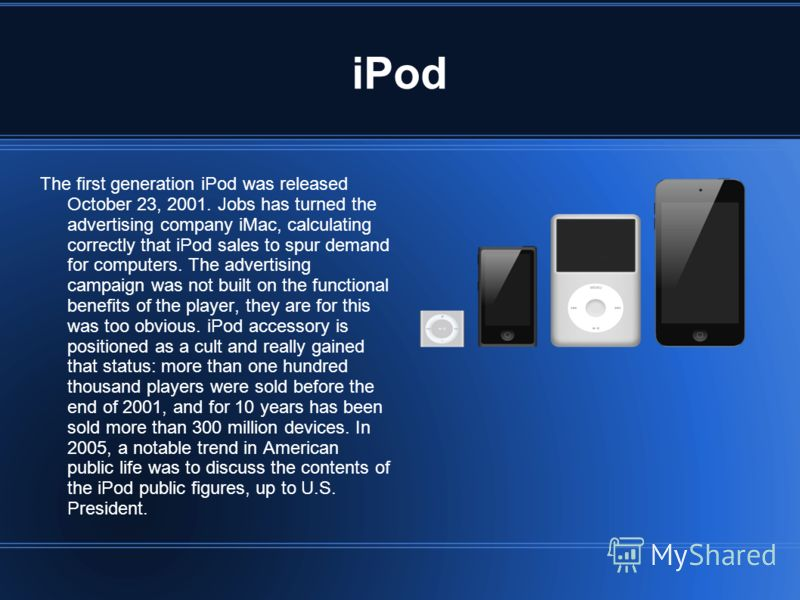 iPod The first generation iPod was released October 23, 2001. Jobs has turned the advertising company iMac, calculating correctly that iPod sales to spur demand for computers. The advertising campaign was not built on the functional benefits of the p