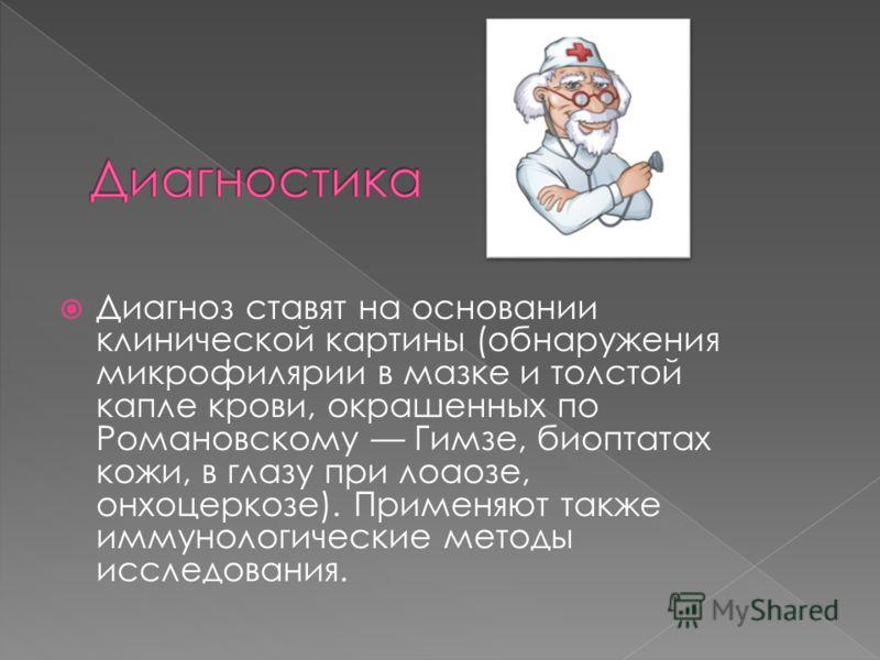 Диагноз ставят на основании клинической картины (обнаружения микрофилярии в мазке и толстой капле крови, окрашенных по Романовскому Гимзе, биоптатах кожи, в глазу при лоаозе, онхоцеркозе). Применяют также иммунологические методы исследования.