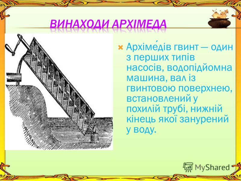 Архімедів гвинт один з перших типів насосів, водопідйомна машина, вал із гвинтовою поверхнею, встановлений у похилій трубі, нижній кінець якої занурений у воду.
