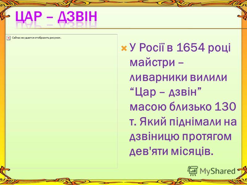 У Росії в 1654 році майстри – ливарники вилили Цар – дзвін масою близько 130 т. Який піднімали на дзвіницю протягом дев'яти місяців.
