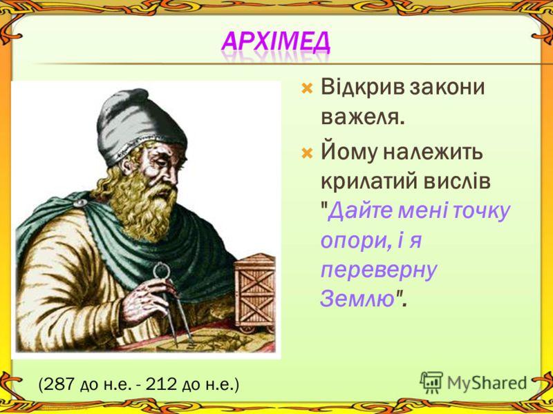 Відкрив закони важеля. Йому належить крилатий виcлів Дайте мені точку опори, і я переверну Землю. (287 до н.е. - 212 до н.е.)