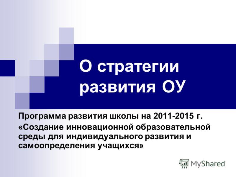 О стратегии развития ОУ Программа развития школы на 2011-2015 г. «Создание инновационной образовательной среды для индивидуального развития и самоопределения учащихся»
