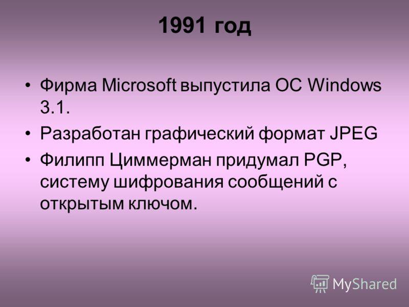 1991 год Фирма Microsoft выпустила ОС Windows 3.1. Разработан графический формат JPEG Филипп Циммерман придумал PGP, систему шифрования сообщений с открытым ключом.