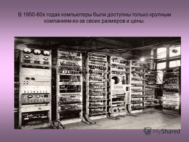 В 1950-60х годах компьютеры были доступны только крупным компаниям из-за своих размеров и цены.