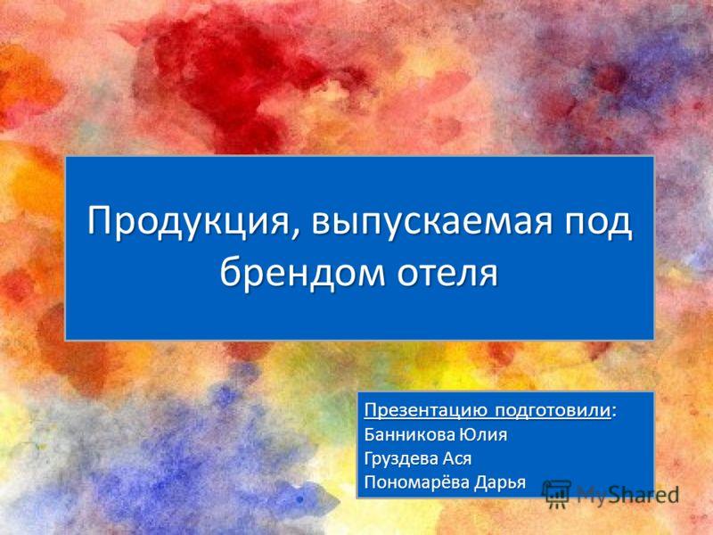Презентацию подготовили: Банникова Юлия Груздева Ася Пономарёва Дарья Продукция, выпускаемая под брендом отеля