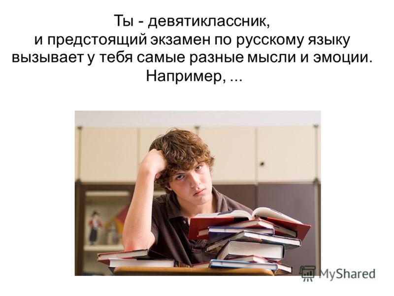 Ты - девятиклассник, и предстоящий экзамен по русскому языку вызывает у тебя самые разные мысли и эмоции. Например,...