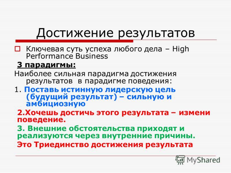 Достижение результатов Ключевая суть успеха любого дела – High Performance Business 3 парадигмы: Наиболее сильная парадигма достижения результатов в парадигме поведения: 1. Поставь истинную лидерскую цель (будущий результат) – сильную и амбициозную 2