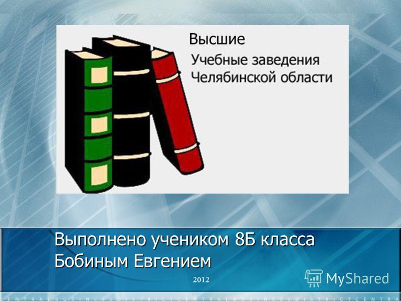 Выполнено учеником 8Б класса Бобиным Евгением 2012 Высшие
