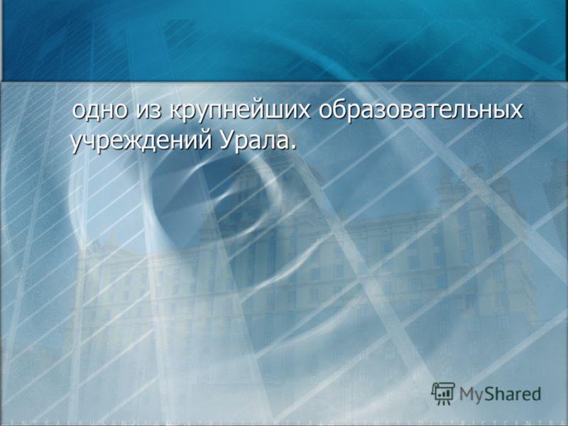 одно из крупнейших образовательных учреждений Урала. одно из крупнейших образовательных учреждений Урала.