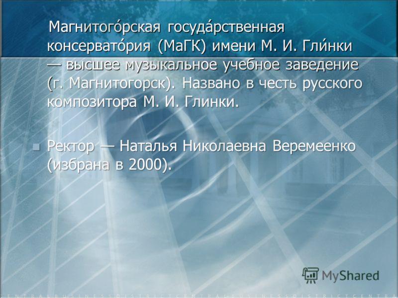 Магнитого́рская госуда́рственная консервато́рия (МаГК) имени М. И. Гли́нки высшее музыкальное учебное заведение (г. Магнитогорск). Названо в честь русского композитора М. И. Глинки. Магнитого́рская госуда́рственная консервато́рия (МаГК) имени М. И. Г