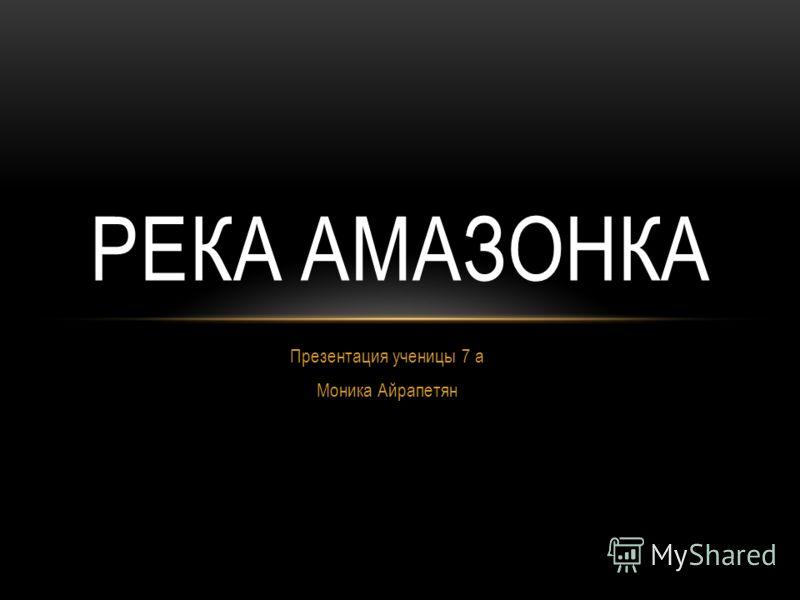 Презентация ученицы 7 а Моника Айрапетян РЕКА АМАЗОНКА
