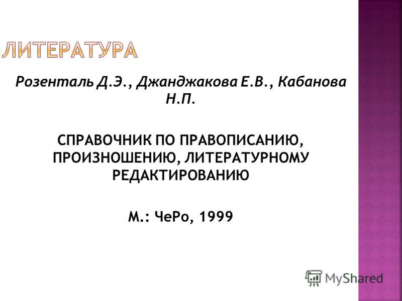 Розенталь Д.Э., Джанджакова Е.В., Кабанова Н.П. СПРАВОЧНИК ПО ПРАВОПИСАНИЮ, ПРОИЗНОШЕНИЮ, ЛИТЕРАТУРНОМУ РЕДАКТИРОВАНИЮ М.: ЧеРо, 1999
