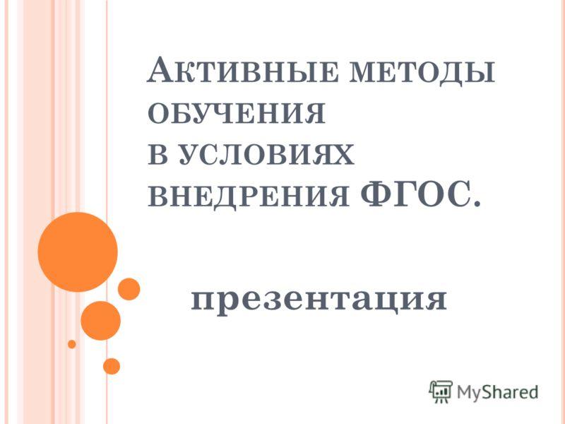 А КТИВНЫЕ МЕТОДЫ ОБУЧЕНИЯ В УСЛОВИЯХ ВНЕДРЕНИЯ ФГОС. презентация