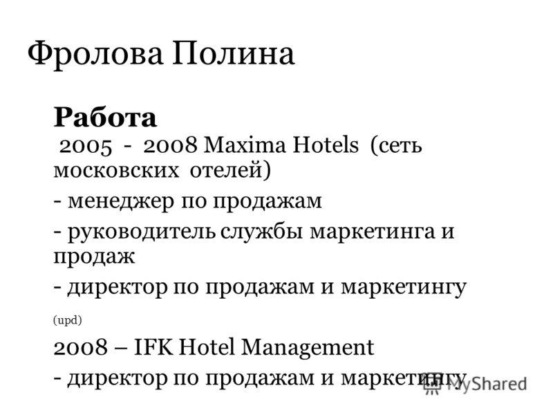 Фролова Полина Работа 2005 - 2008 Maxima Hotels (сеть московских отелей) - менеджер по продажам - руководитель службы маркетинга и продаж - директор по продажам и маркетингу (upd) 2008 – IFK Hotel Management - директор по продажам и маркетингу