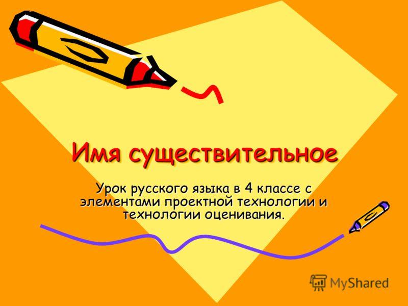 Имя существительное Урок русского языка в 4 классе с элементами проектной технологии и технологии оценивания.