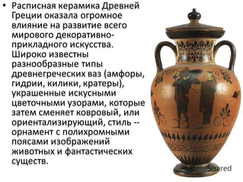 Расписная керамика Древней Греции оказала огромное влияние на развитие всего мирового декоративно- прикладного искусства. Широко известны разнообразные типы древнегреческих ваз (амфоры, гидрии, килики, кратеры), украшенные искусными цветочными узорам