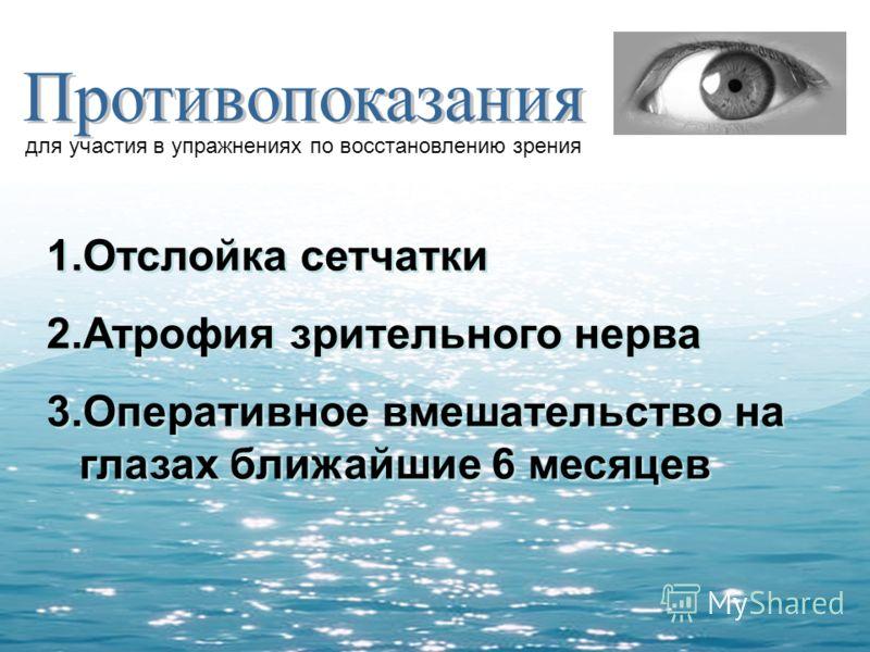 для участия в упражнениях по восстановлению зрения 1.Отслойка сетчатки 2.Атрофия зрительного нерва 3.Оперативное вмешательство на глазах ближайшие 6 месяцев 1.Отслойка сетчатки 2.Атрофия зрительного нерва 3.Оперативное вмешательство на глазах ближайш