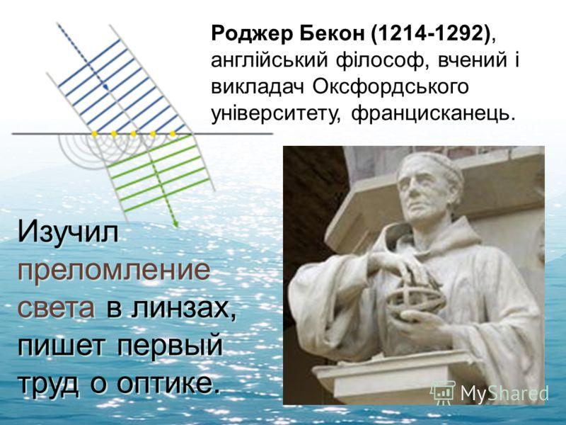 Роджер Бекон (1214-1292), англійський філософ, вчений і викладач Оксфордського університету, францисканець. Изучил преломление света в линзах, пишет первый труд о оптике.