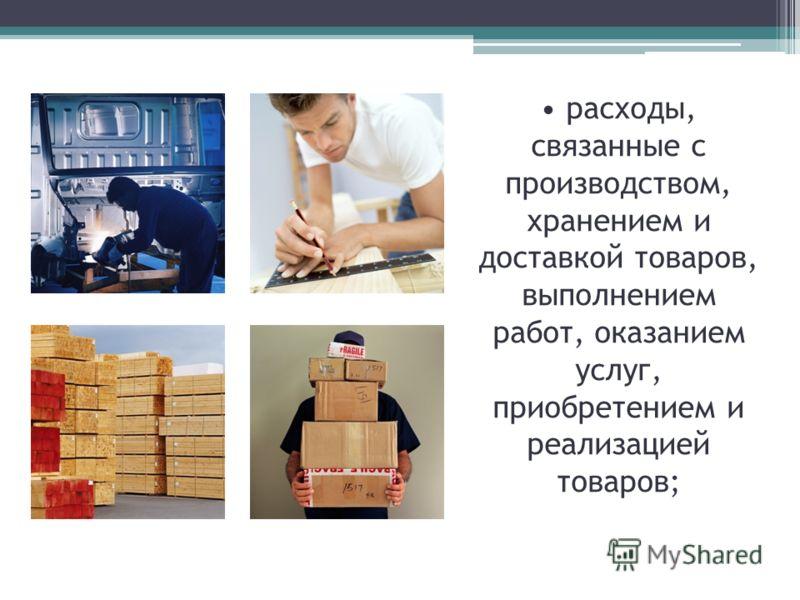 расходы, связанные с производством, хранением и доставкой товаров, выполнением работ, оказанием услуг, приобретением и реализацией товаров;
