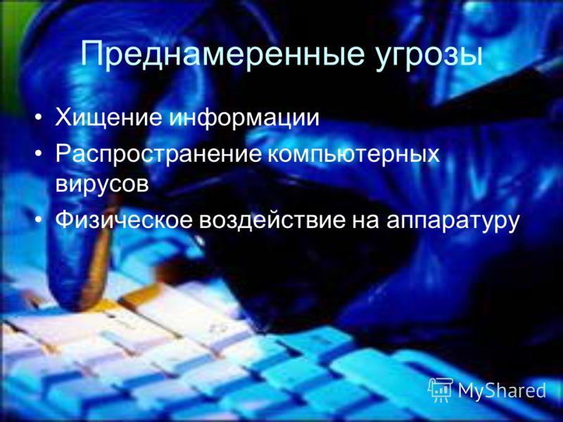 Преднамеренные угрозы Хищение информации Распространение компьютерных вирусов Физическое воздействие на аппаратуру