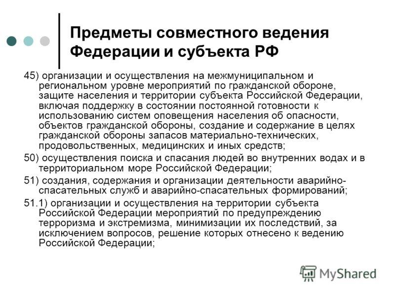 Предметы совместного ведения Федерации и субъекта РФ 45) организации и осуществления на межмуниципальном и региональном уровне мероприятий по гражданской обороне, защите населения и территории субъекта Российской Федерации, включая поддержку в состоя