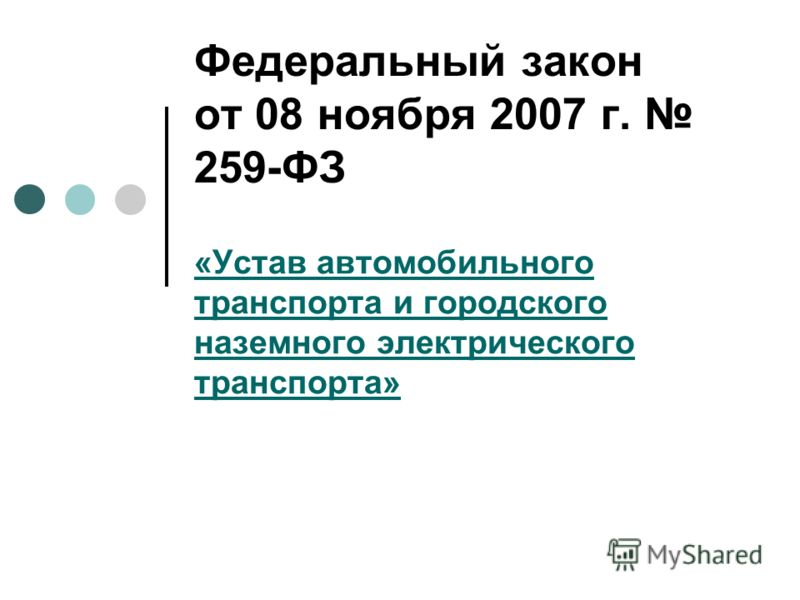 Федеральный закон от 08 ноября 2007 г. 259-ФЗ «Устав автомобильного транспорта и городского наземного электрического транспорта»