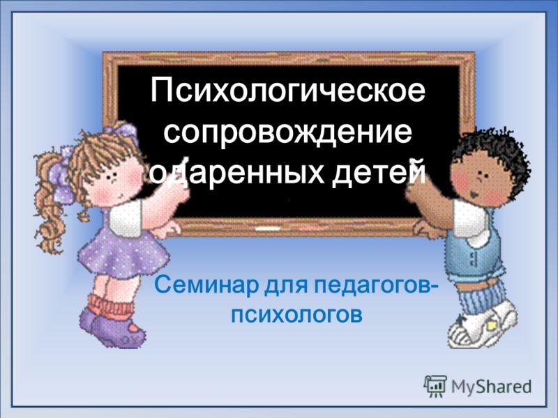 Психологическое сопровождение одаренных детей Семинар для педагогов- психологов