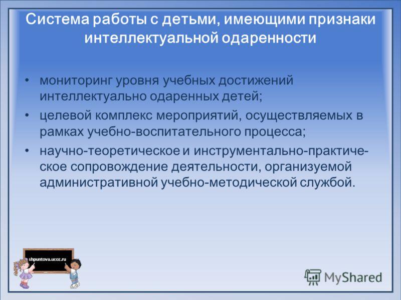 shpuntova.ucoz.ru Система работы с детьми, имеющими признаки интеллектуальной одаренности мониторинг уровня учебных достижений интеллектуально одаренных детей; целевой комплекс мероприятий, осуществляемых в рамках учебно-воспитательного процесса; нау