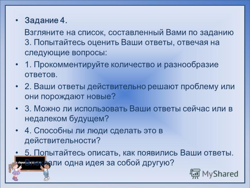 shpuntova.ucoz.ru Задание 4. Взгляните на список, составленный Вами по заданию 3. Попытайтесь оценить Ваши ответы, отвечая на следующие вопросы: 1. Прокомментируйте количество и разнообразие ответов. 2. Ваши ответы действительно решают проблему или о