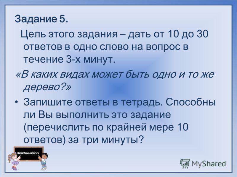 shpuntova.ucoz.ru Задание 5. Цель этого задания – дать от 10 до 30 ответов в одно слово на вопрос в течение 3-х минут. «В каких видах может быть одно и то же дерево?» Запишите ответы в тетрадь. Способны ли Вы выполнить это задание (перечислить по кра