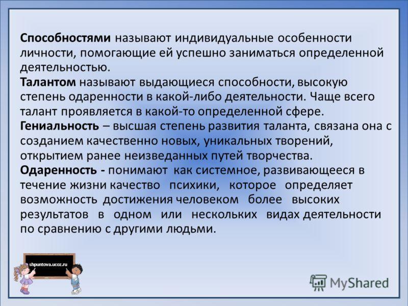 shpuntova.ucoz.ru Способностями называют индивидуальные особенности личности, помогающие ей успешно заниматься определенной деятельностью. Талантом называют выдающиеся способности, высокую степень одаренности в какой-либо деятельности. Чаще всего тал