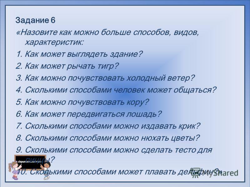 shpuntova.ucoz.ru Задание 6 «Назовите как можно больше способов, видов, характеристик: 1. Как может выглядеть здание? 2. Как может рычать тигр? 3. Как можно почувствовать холодный ветер? 4. Сколькими способами человек может общаться? 5. Как можно поч