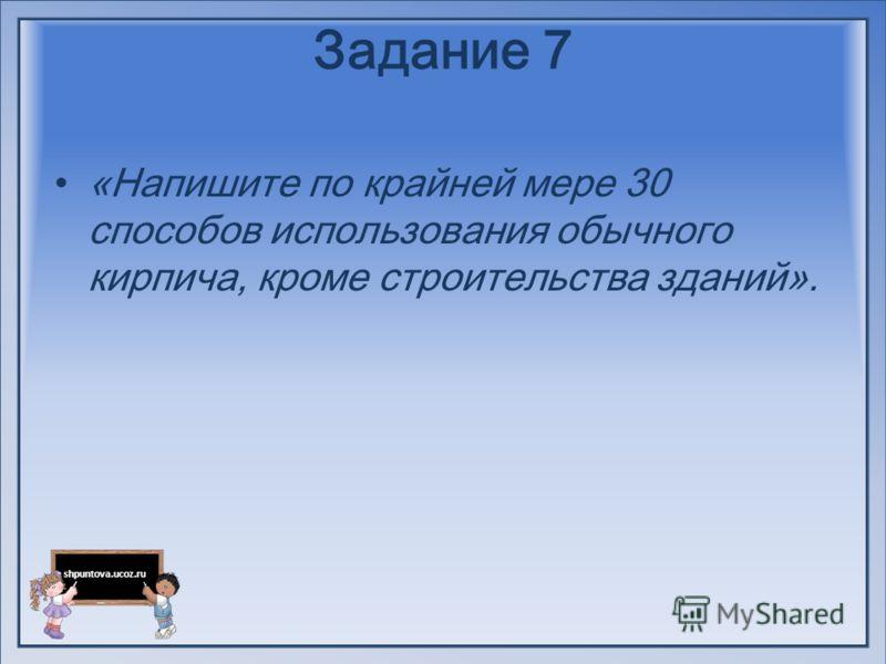 shpuntova.ucoz.ru Задание 7 «Напишите по крайней мере 30 способов использования обычного кирпича, кроме строительства зданий».