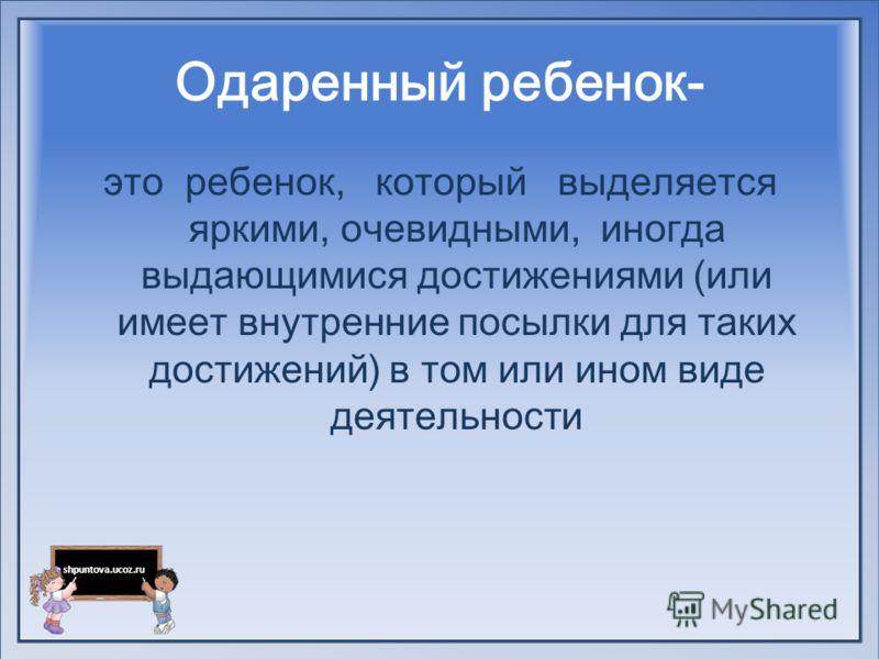 shpuntova.ucoz.ru Одаренный ребенок- это ребенок, который выделяется яркими, очевидными, иногда выдающимися достижениями (или имеет внутренние посылки для таких достижений) в том или ином виде деятельности