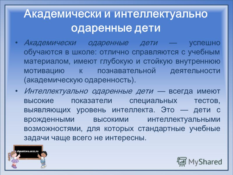 shpuntova.ucoz.ru Академически и интеллектуально одаренные дети Академически одаренные дети успешно обучаются в школе: отлично справляются с учебным материалом, имеют глубокую и стойкую внутреннюю мотивацию к познавательной деятельности (академическ